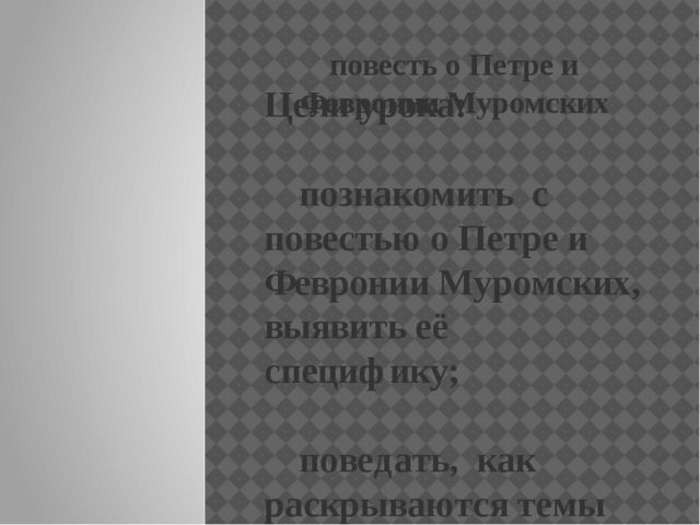 повесть о Петре и Февронии Муромских Цели урока: познакомить с повестью о Пе...