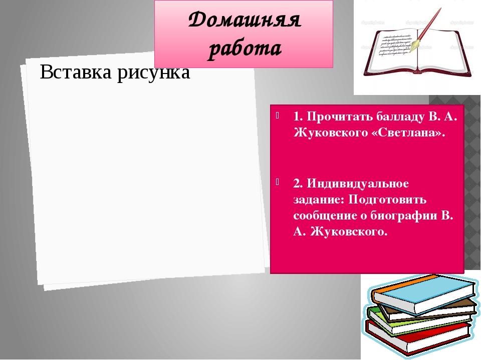Домашняя работа 1. Прочитать балладу В. А. Жуковского «Светлана». 2. Индивиду...