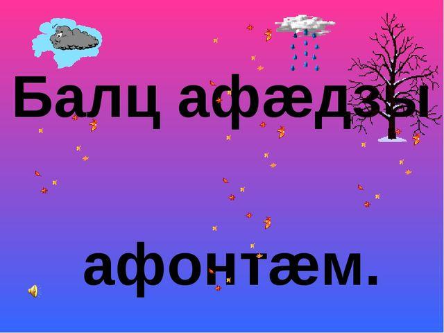 Балц афæдзы афонтæм.