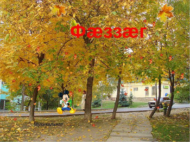 Фæззæг Мукыкальная………..