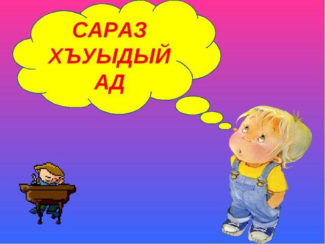 САРАЗ ХЪУЫДЫЙАД