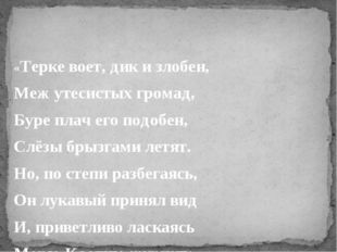 «Терке воет, дик и злобен, Меж утесистых громад, Буре плач его подобен, Слёз