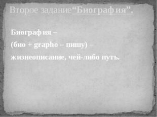 Биография – (био + grapho – пишу) – жизнеописание, чей-либо путь. Второе зада