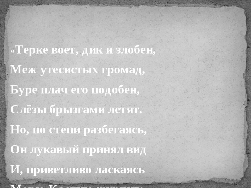 «Терке воет, дик и злобен, Меж утесистых громад, Буре плач его подобен, Слёз...
