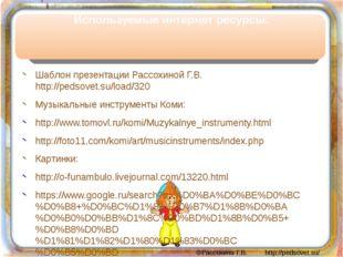 Используемые интернет ресурсы: Шаблон презентации Рассохиной Г.В. http://peds
