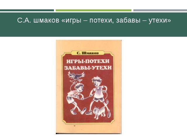 С.А. шмаков «игры – потехи, забавы – утехи»