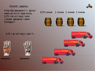 1 тонна 1 тонна 1 тонна 0,75 тонна 3,75 т жүкті тасу үшін ?... Х машина машин