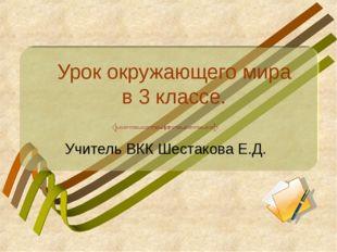 Урок окружающего мира в 3 классе. Учитель ВКК Шестакова Е.Д.