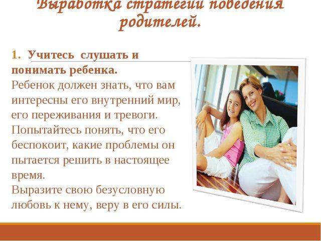 Выработка стратегий поведения родителей. Учитесь слушать и понимать ребенка....