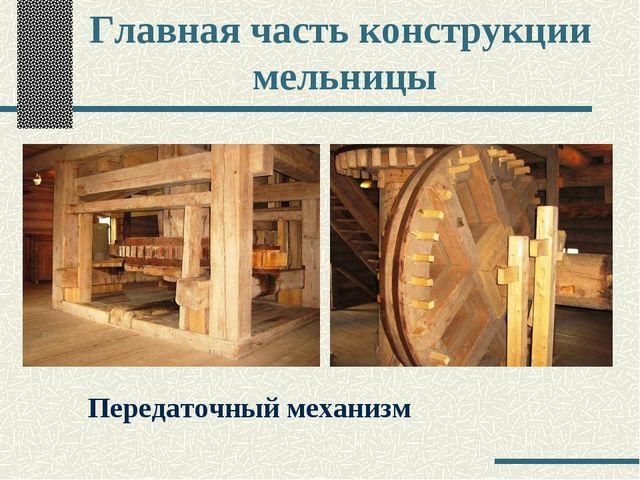 Главная часть конструкции мельницы Передаточный механизм