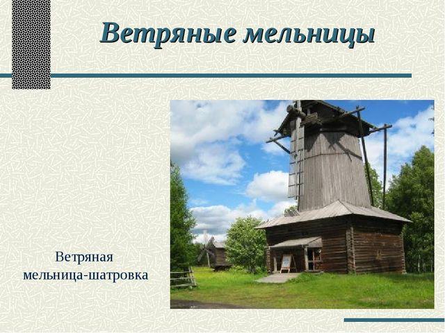 Ветряные мельницы Ветряная мельница-шатровка