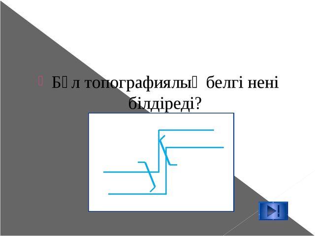 Бұл топографиялық белгі нені білдіреді?