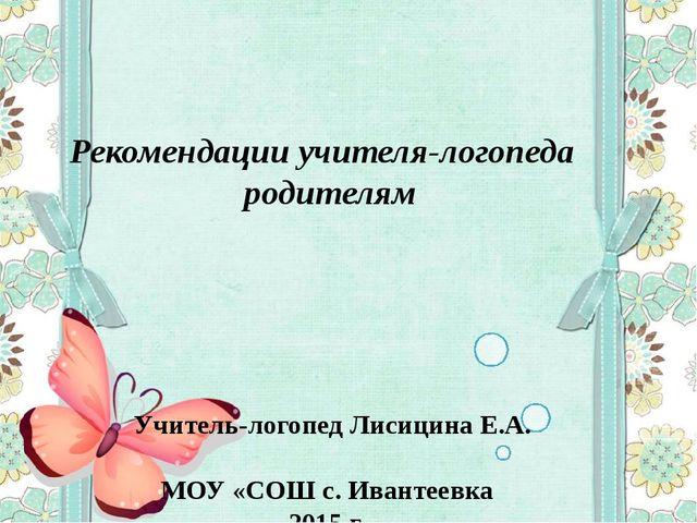 Рекомендации учителя-логопеда родителям Учитель-логопед Лисицина Е.А. МОУ «СО...