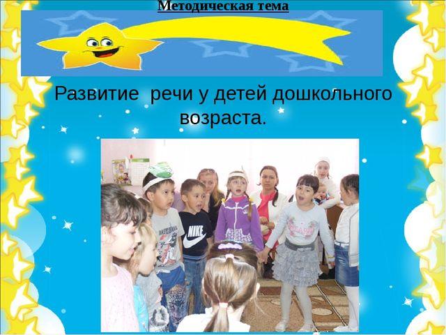 Методическая тема Развитие речи у детей дошкольного возраста.