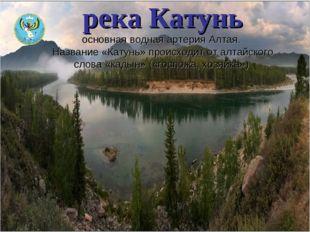 река Катунь основная водная артерияАлтая. Название «Катунь» происходит от ал