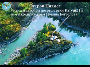 Остров Патмос Располагается он посреди реки Катунь. На нем находится храм Иоа