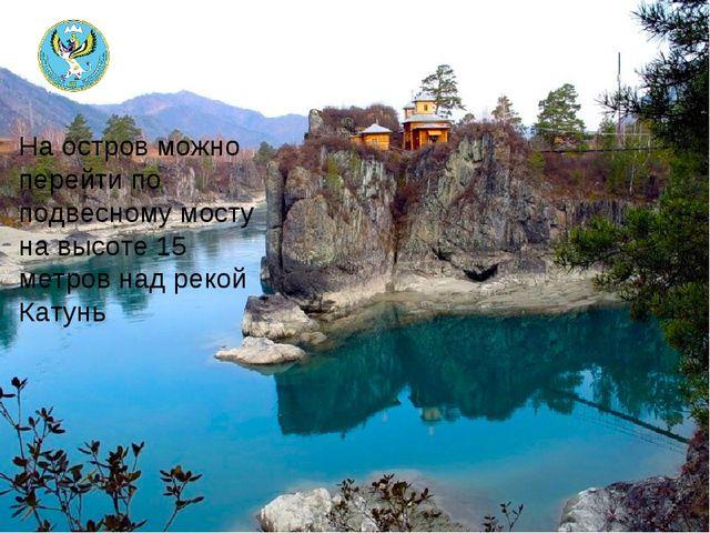 На остров можно перейти по подвесному мосту на высоте 15 метров над рекой Кат...