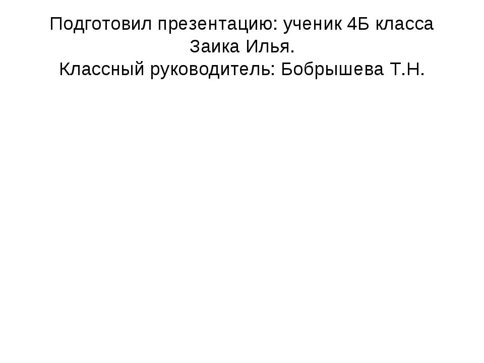 Подготовил презентацию: ученик 4Б класса Заика Илья. Классный руководитель: Б...