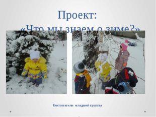 Проект:   «Что мы знаем о зиме?» Воспитатели  младшей группы  МДОУ детский