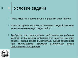 Условие задачи Пусть имеется n работников и n рабочих мест (работ). Известно