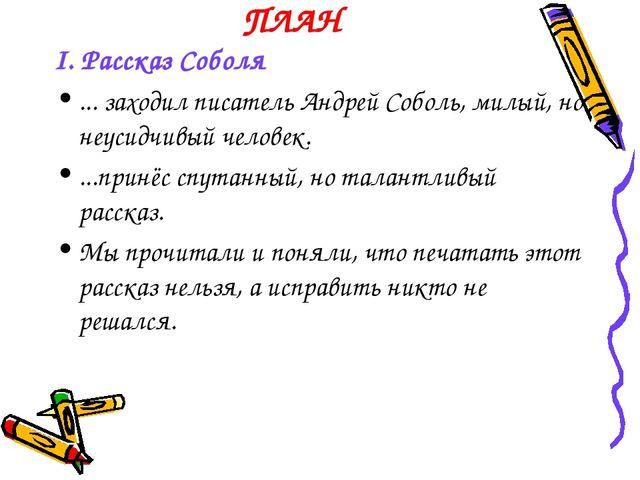 ПЛАН I. Рассказ Соболя ... заходил писатель Андрей Соболь, милый, но неусидчи...