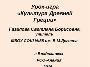 Урок-игра «Культура Древней Греции» Газалова Светлана Борисовна, учитель МБОУ