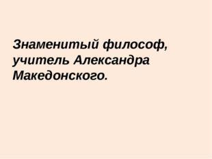 Знаменитый философ, учитель Александра Македонского.