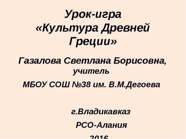 Урок-игра «Культура Древней Греции» Газалова Светлана Борисовна, учитель МБОУ...