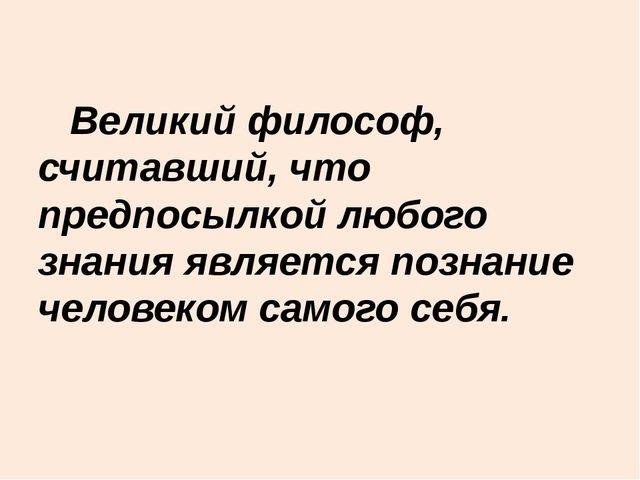 Великий философ, считавший, что предпосылкой любого знания является познание...
