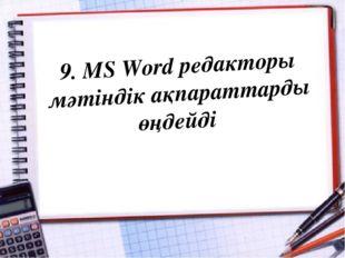 9. MS Word редакторы мәтіндік ақпараттарды өңдейді