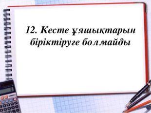 12. Кесте ұяшықтарын біріктіруге болмайды