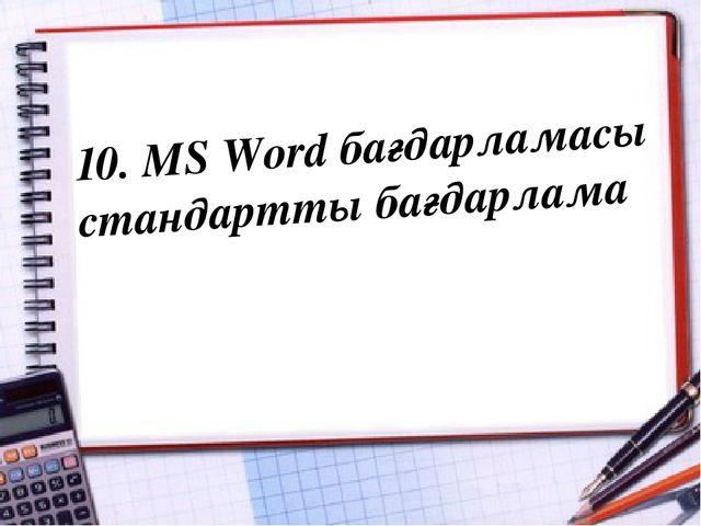 10. MS Word бағдарламасы стандартты бағдарлама
