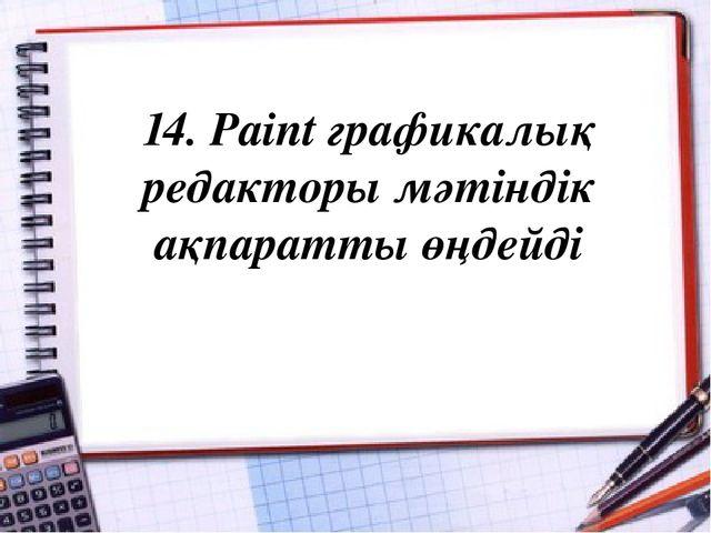 14. Paint графикалық редакторы мәтіндік ақпаратты өңдейді