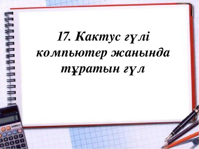 17. Кактус гүлі компьютер жанында тұратын гүл