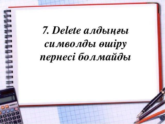 7. Delete алдыңғы символды өшіру пернесі болмайды