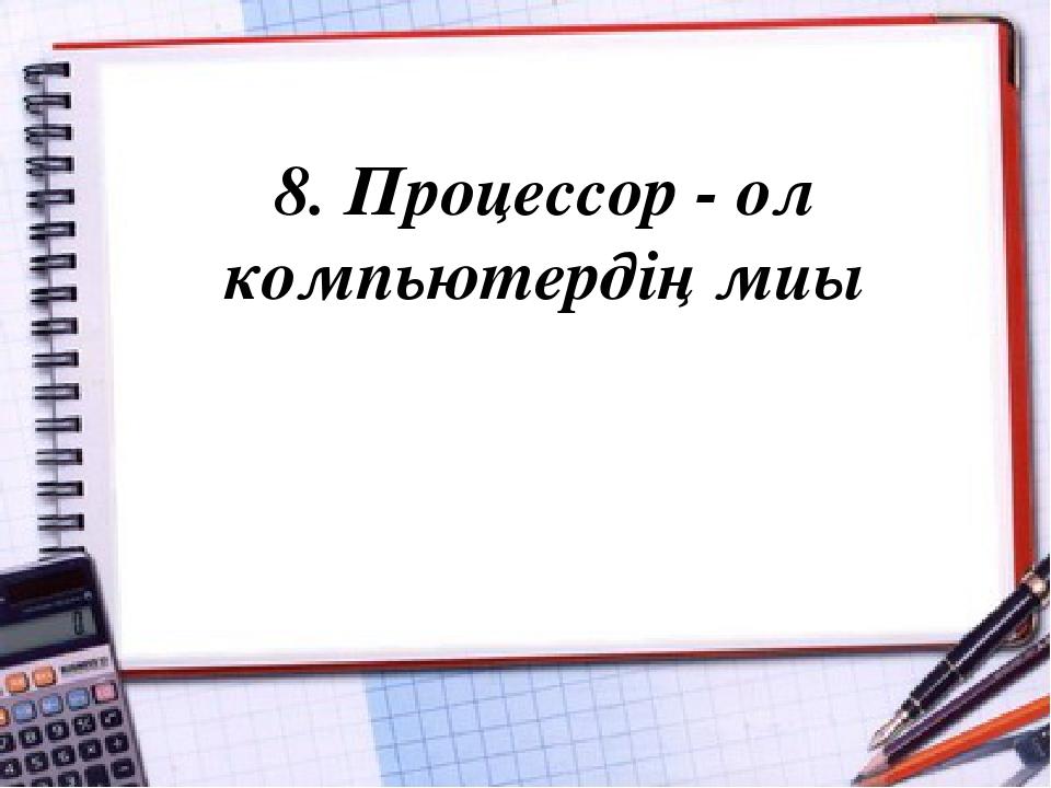 8. Процессор - ол компьютердің миы