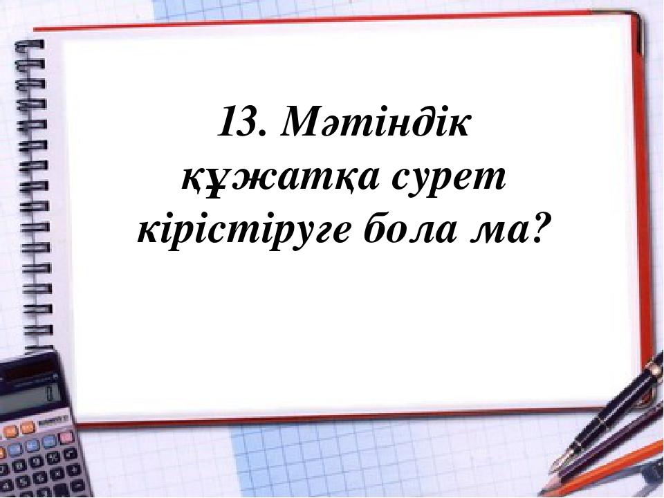 13. Мәтіндік құжатқа сурет кірістіруге бола ма?