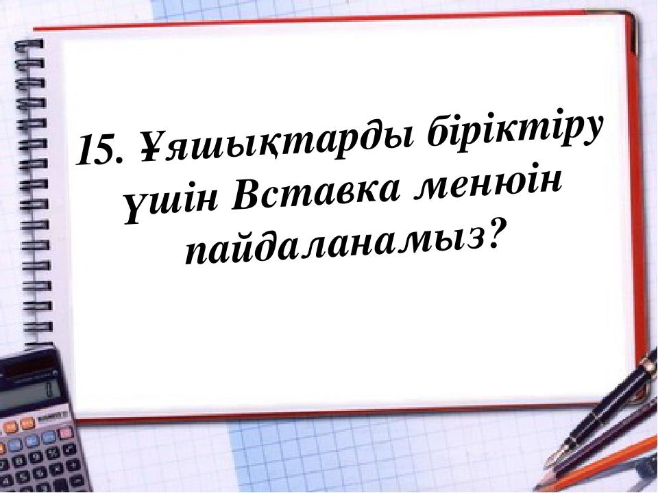 15. Ұяшықтарды біріктіру үшін Вставка менюін пайдаланамыз?