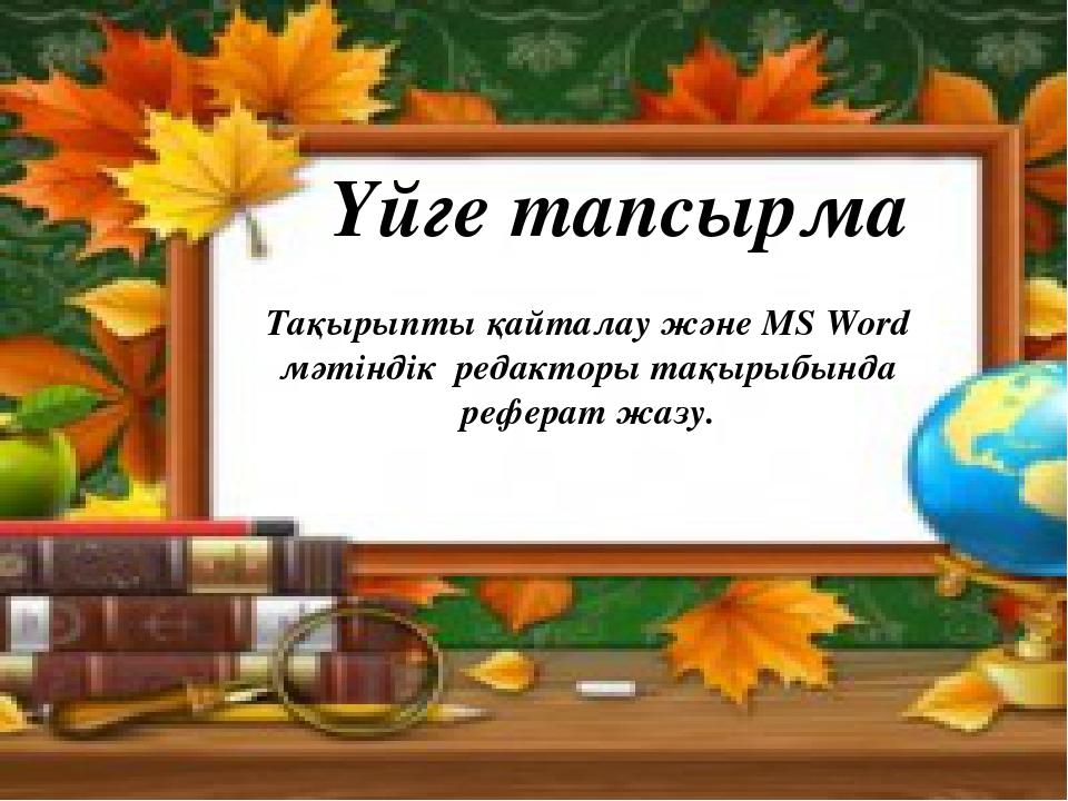 Үйге тапсырма Тақырыпты қайталау және MS Word мәтіндік редакторы тақырыбында...