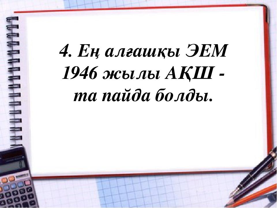 4. Ең алғашқы ЭЕМ 1946 жылы АҚШ - та пайда болды.