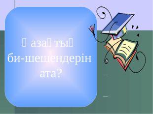Қазақтың би-шешендерін ата?