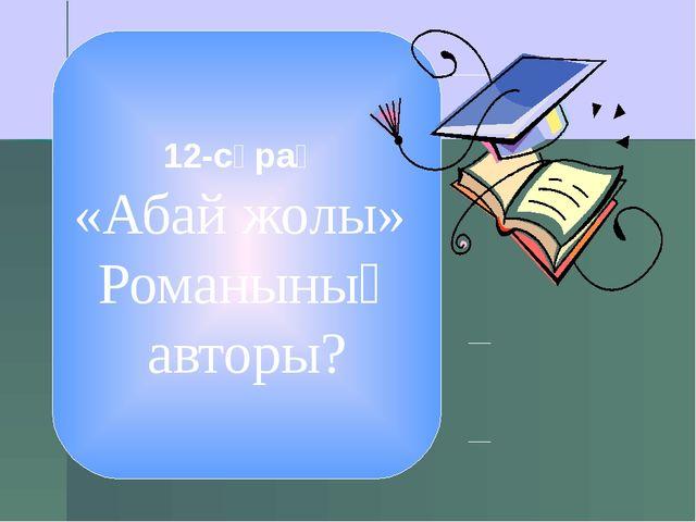 12-сұрақ «Абай жолы» Романының авторы?