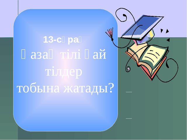 13-сұрақ Қазақ тілі қай тілдер тобына жатады?
