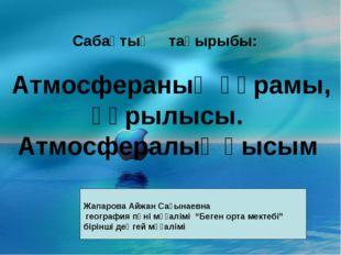 Сабақтың тақырыбы: Атмосфераның құрамы, құрылысы. Атмосфералық қысым Жапаров