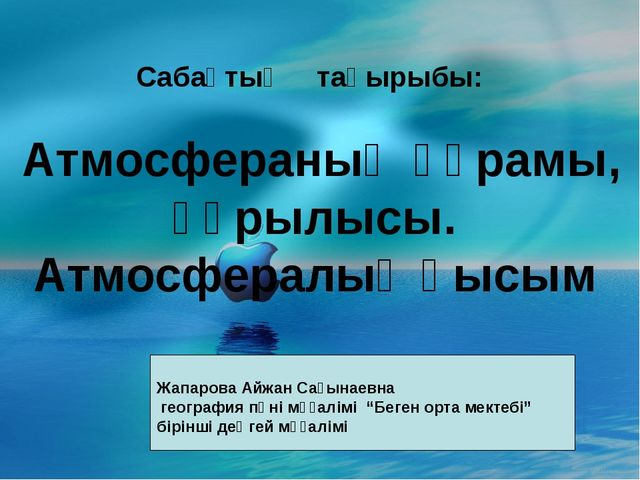 Сабақтың тақырыбы: Атмосфераның құрамы, құрылысы. Атмосфералық қысым Жапаров...