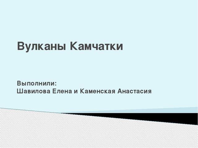 Вулканы Камчатки Выполнили: Шавилова Елена и Каменская Анастасия