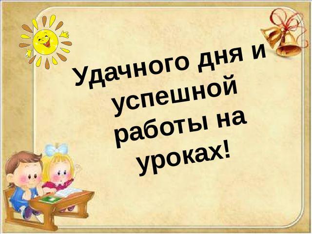 Удачного дня и успешной работы на уроках!