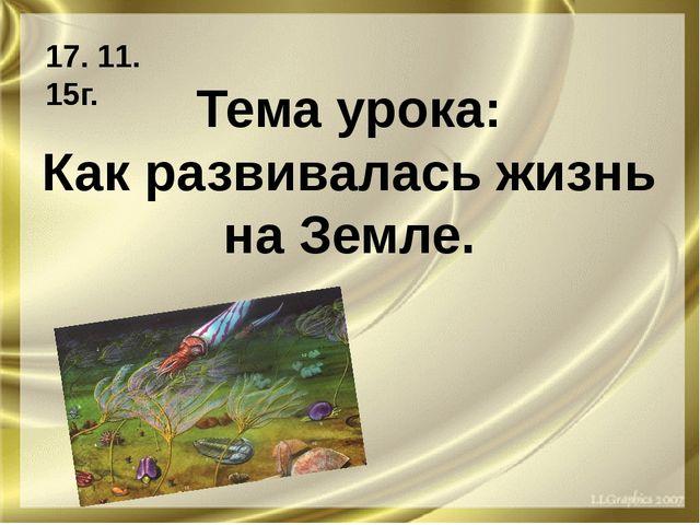 Тема урока: Как развивалась жизнь на Земле. 17. 11. 15г.