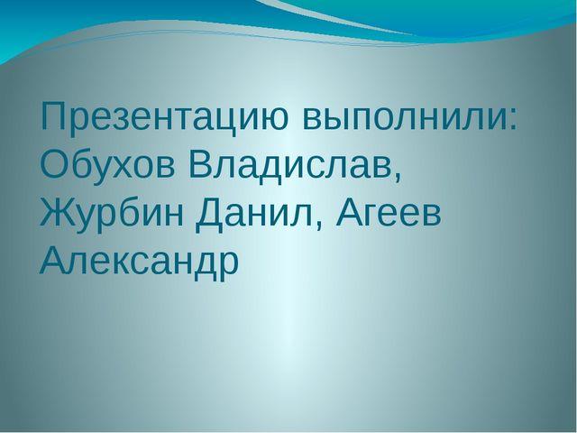 Презентацию выполнили: Обухов Владислав, Журбин Данил, Агеев Александр