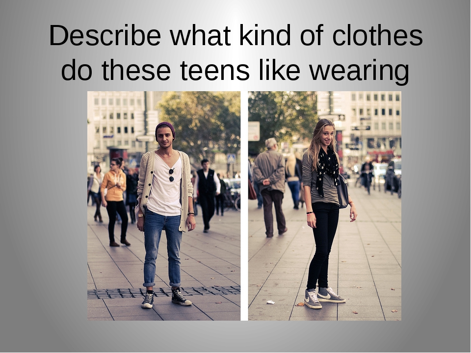 Describe what kind of clothes do these teens like wearing using new phrases